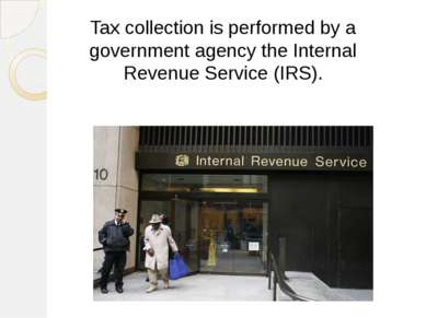 Tax collection is performed by a government agency the Internal Revenue Servi...
