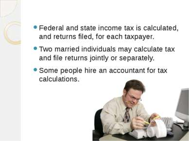 Federal and state income tax is calculated, and returns filed, for each taxpa...