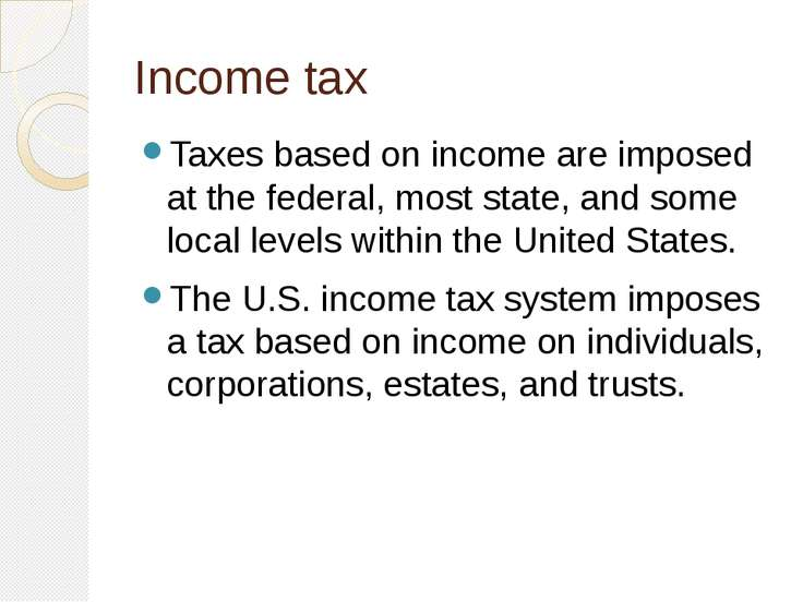 Income tax Taxes based on income are imposed at the federal, most state, and ...