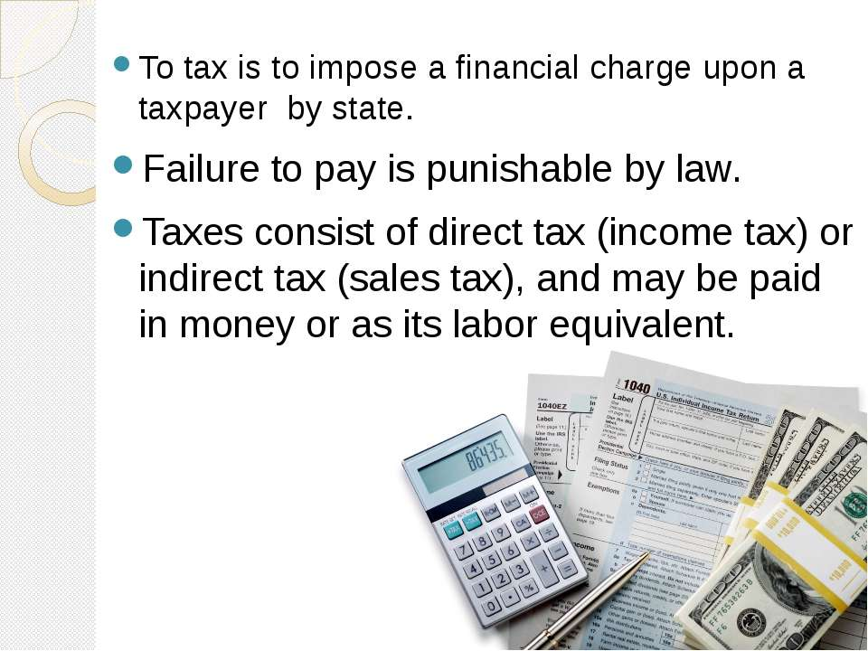 To tax is to impose a financial charge upon a taxpayer by state. Failure to p...