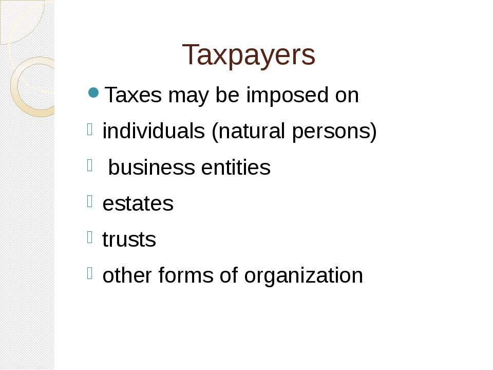 Taxpayers Taxes may be imposed on individuals (natural persons) business enti...