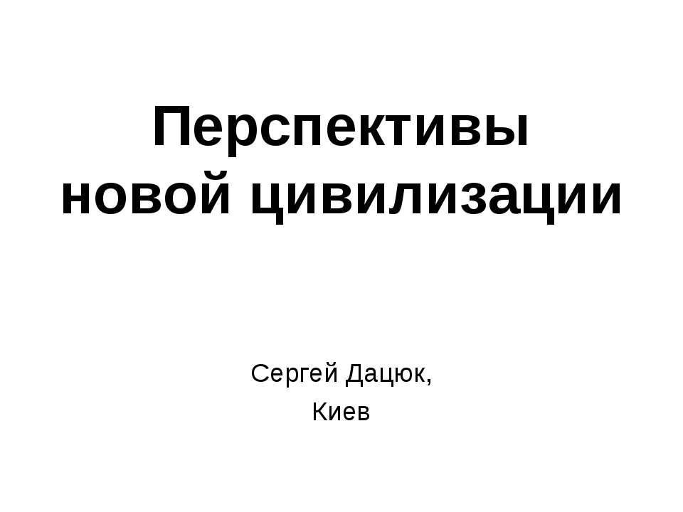 Перспективы новой цивилизации Сергей Дацюк, Киев