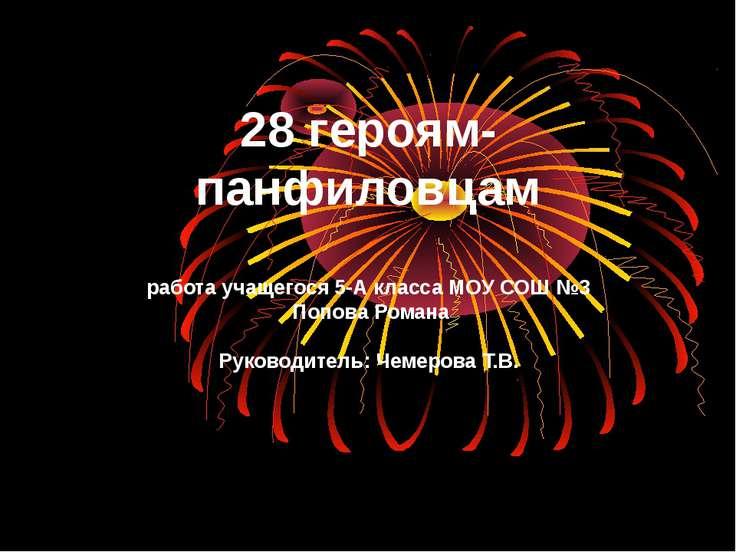 28 героям- панфиловцам работа учащегося 5-А класса МОУ СОШ №3 Попова Романа Р...