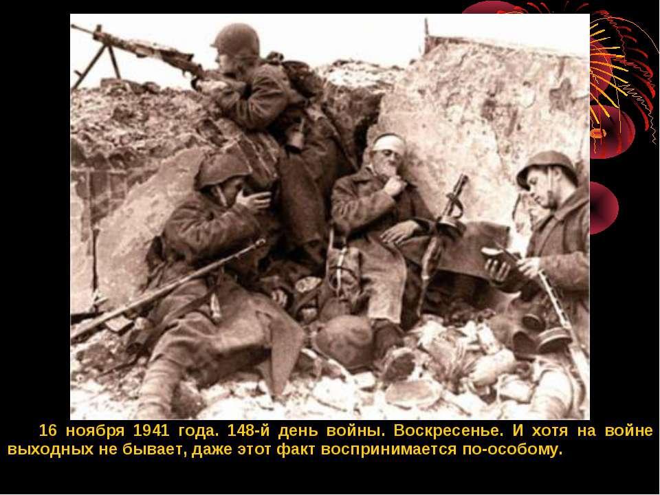 16 ноября 1941 года. 148-й день войны. Воскресенье. И хотя на войне выходных ...