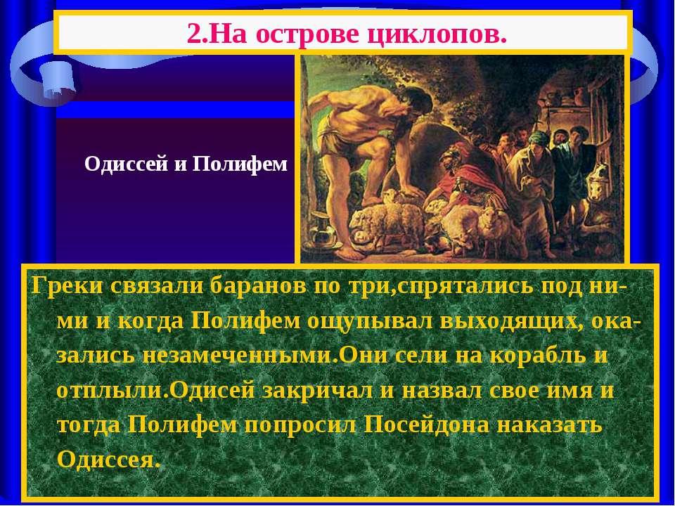 Греки связали баранов по три,спрятались под ни-ми и когда Полифем ощупывал вы...