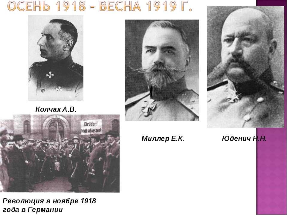 Революция в ноябре 1918 года в Германии Юденич Н.Н. Миллер Е.К. Колчак А.В.