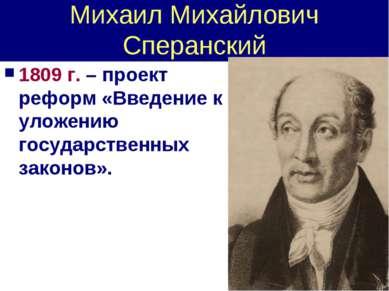 Михаил Михайлович Сперанский 1809 г. – проект реформ «Введение к уложению гос...