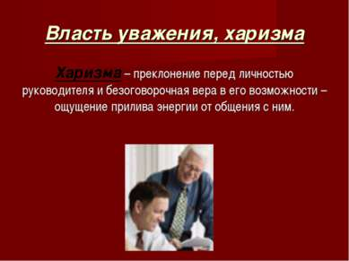 Власть уважения, харизма Харизма – преклонение перед личностью руководителя и...