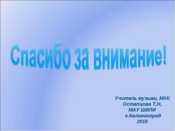Учитель музыки, МХК Остапцова Т,Н, МАУ ШИЛИ г.Калининград 2010
