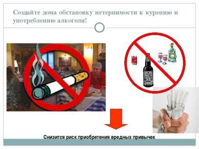 Создайте дома обстановку нетерпимости к курению и употреблению алкоголя! Сниз...