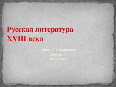 Николай Михайлович Карамзин 1766 - 1826 Русская литература XVIII века