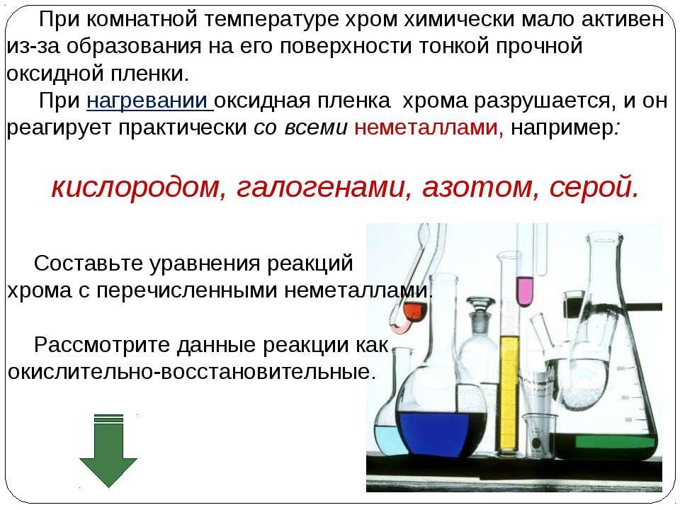 При комнатной температуре хром химически мало активен из-за образования на ег...
