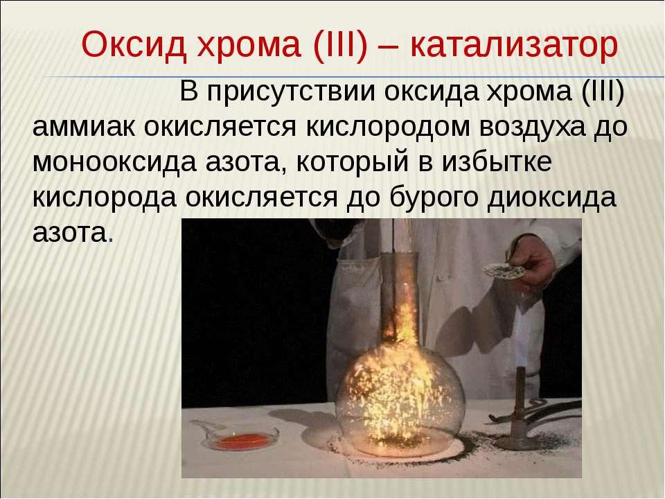 Оксид хрома (III) – катализатор В присутствии оксида хрома (III) аммиак окисл...