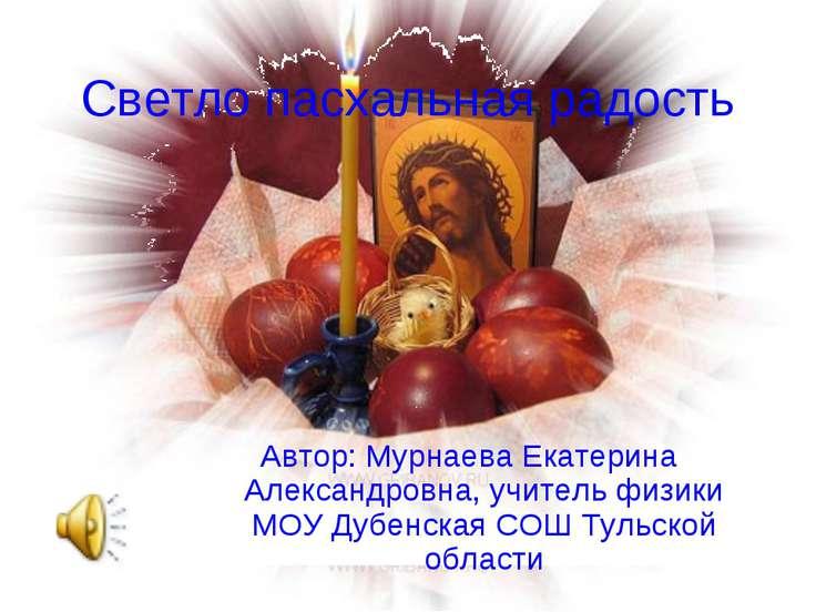 Светло пасхальная радость Автор: Мурнаева Екатерина Александровна, учитель фи...