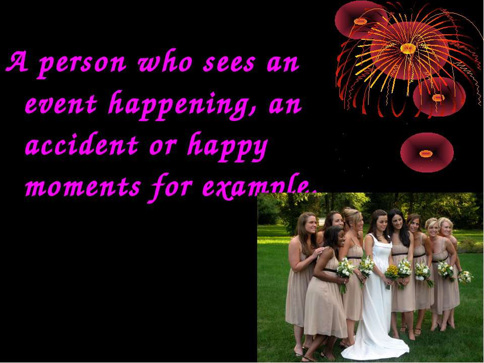 A person who sees an event happening, an accident or happy moments for example.
