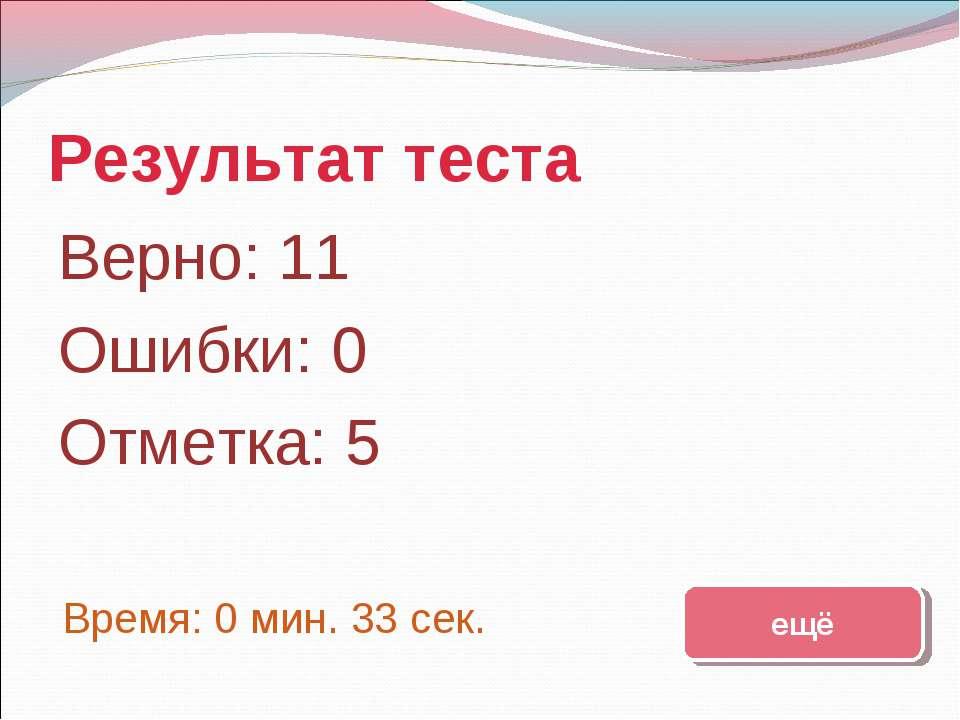 Результат теста Верно: 11 Ошибки: 0 Отметка: 5 Время: 0 мин. 33 сек. ещё испр...