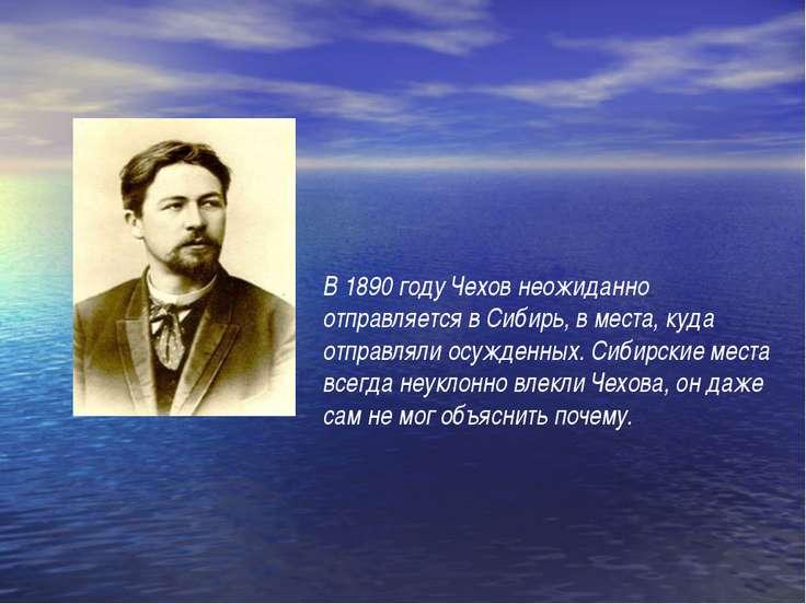 В 1890 году Чехов неожиданно отправляется в Сибирь, в места, куда отправляли ...