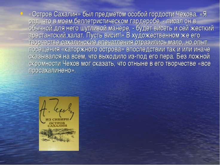 «Остров Сахалин» был предметом особой гордости Чехова. «Я рад, что в моем бел...