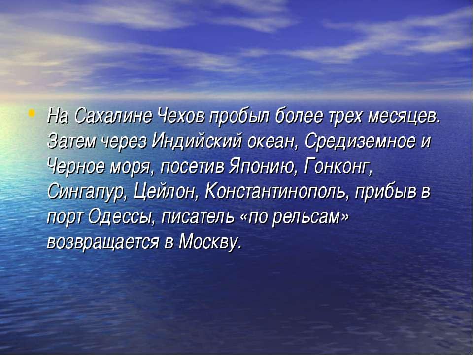 На Сахалине Чехов пробыл более трех месяцев. Затем через Индийский океан, Сре...