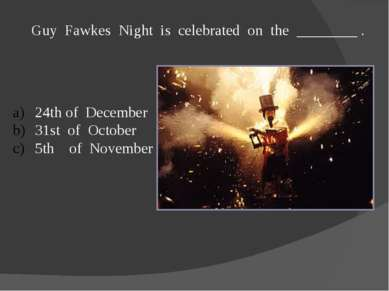 Guy Fawkes Night is celebrated on the ________ . 24th of December 31st of Oct...