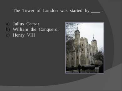 The Tower of London was started by ____ . Julius Caesar William the Conqueror...