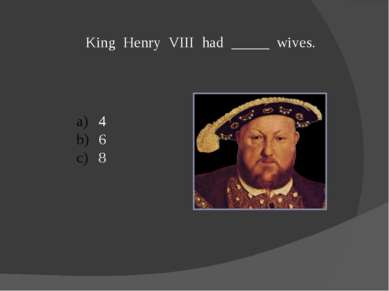 King Henry VIII had _____ wives. 4 6 8