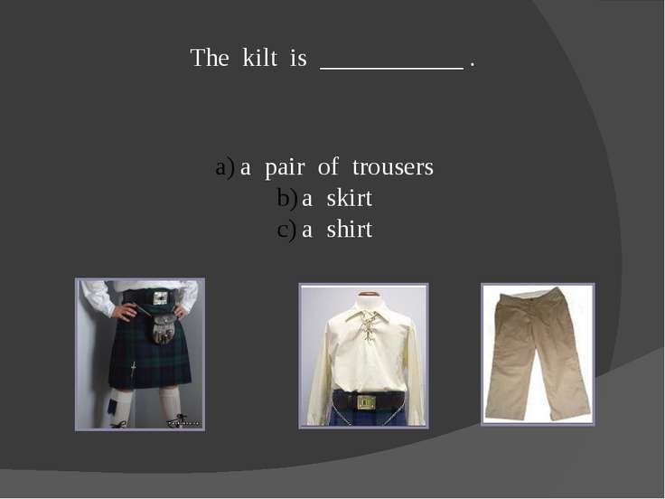 The kilt is ___________ . a pair of trousers a skirt a shirt