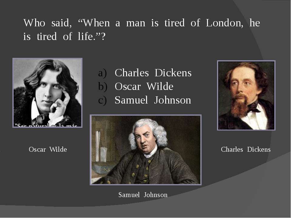 "Who said, ""When a man is tired of London, he is tired of life.""? Charles Dick..."