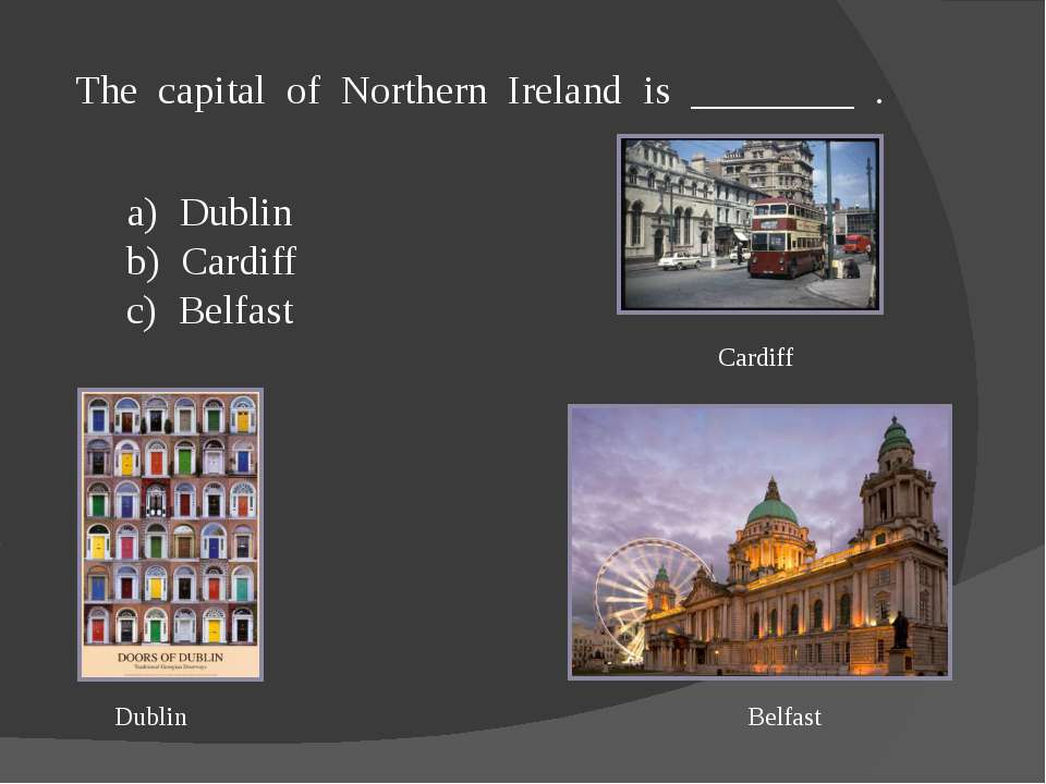 The capital of Northern Ireland is ________ . a) Dublin b) Cardiff c) Belfast...