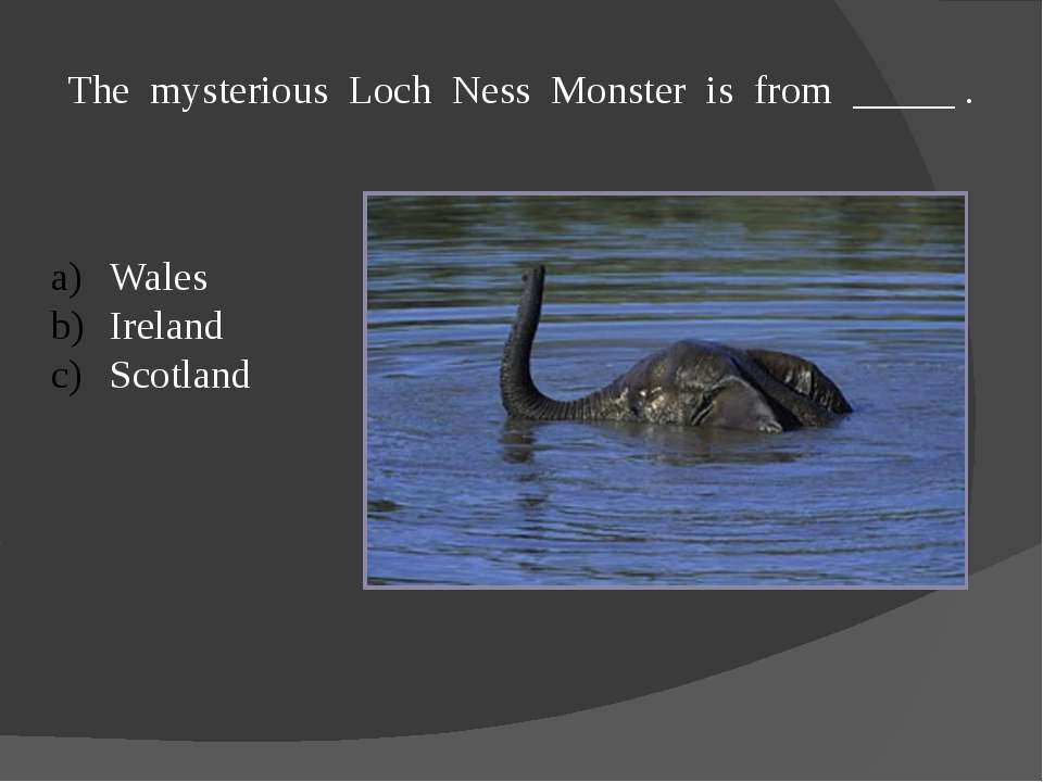 The mysterious Loch Ness Monster is from _____ . Wales Ireland Scotland
