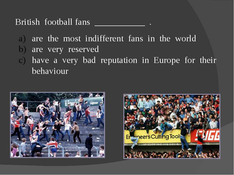 British football fans ___________ . are the most indifferent fans in the worl...