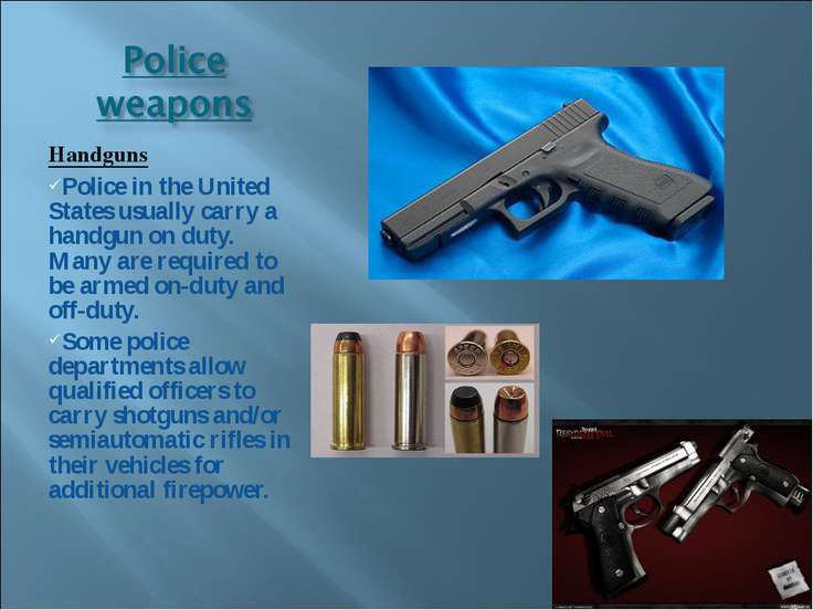 Handguns Police in the United States usually carry a handgun on duty. Many ar...