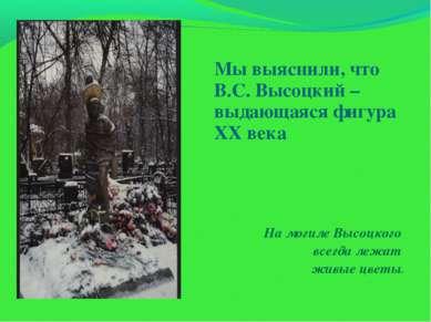 Мы выяснили, что В.С. Высоцкий – выдающаяся фигура XX века На могиле Высоцког...