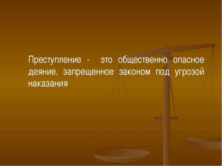 Преступление - это общественно опасное деяние, запрещенное законом под угрозо...