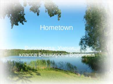 Hometown Выполнила: Ученица 8 класса Башкирова Вероника