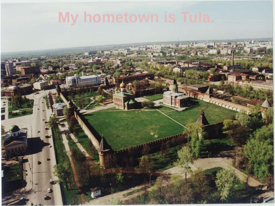 My hometown is Tula.