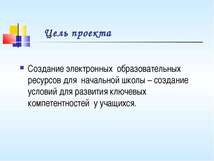 Цель проекта Создание электронных образовательных ресурсов для начальной школ...