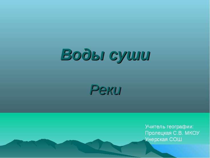 Воды суши Реки Учитель географии: Пролецкая С.В. МКОУ Унерская СОШ