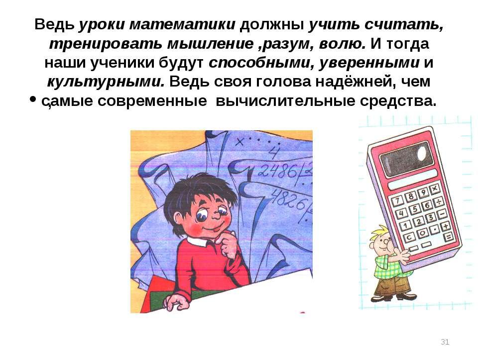 Ведь уроки математики должны учить считать, тренировать мышление ,разум, волю...