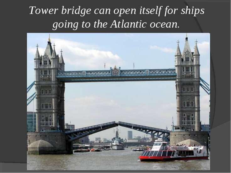 Tower bridge can open itself for ships going to the Atlantic ocean.