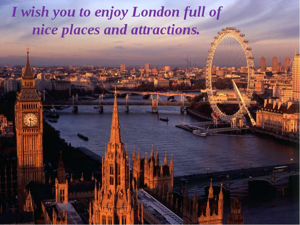 I wish you to enjoy London full of nice places and attractions.