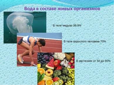 В теле медузы 99,9% В теле взрослого человека 70% В растениях от 50 до 90%
