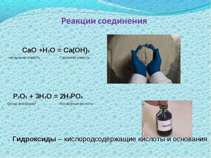 СаО +Н2О = Са(ОН)2 негашеная известь Гашенная известь Р2О5 + 3Н2О = 2Н3РО4 Ок...