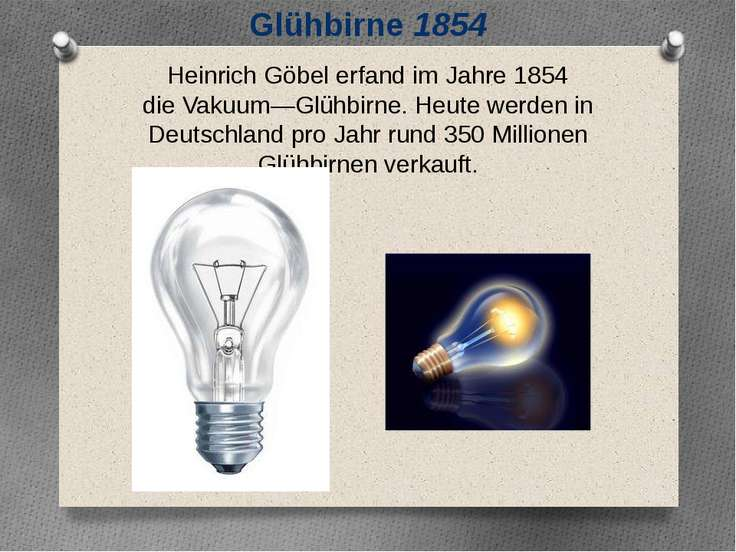 Glühbirne 1854 Heinrich Göbel erfand im Jahre 1854 dieVakuum―Glühbirne. Heut...
