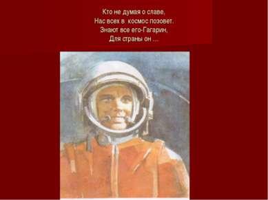Кто не думая о славе, Нас всех в космос позовет. Знают все его-Гагарин, Для с...