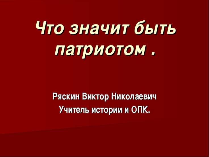 Что значит быть патриотом . Ряскин Виктор Николаевич Учитель истории и ОПК.