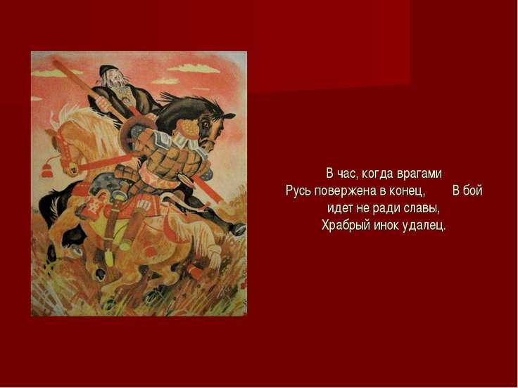 В час, когда врагами Русь повержена в конец, В бой идет не ради славы, Храбры...