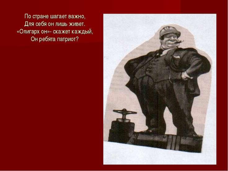 По стране шагает важно, Для себя он лишь живет. «Олигарх он»- скажет каждый, ...