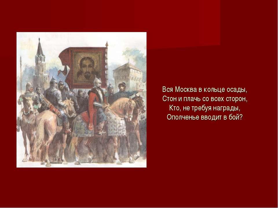 Вся Москва в кольце осады, Стон и плачь со всех сторон, Кто, не требуя наград...