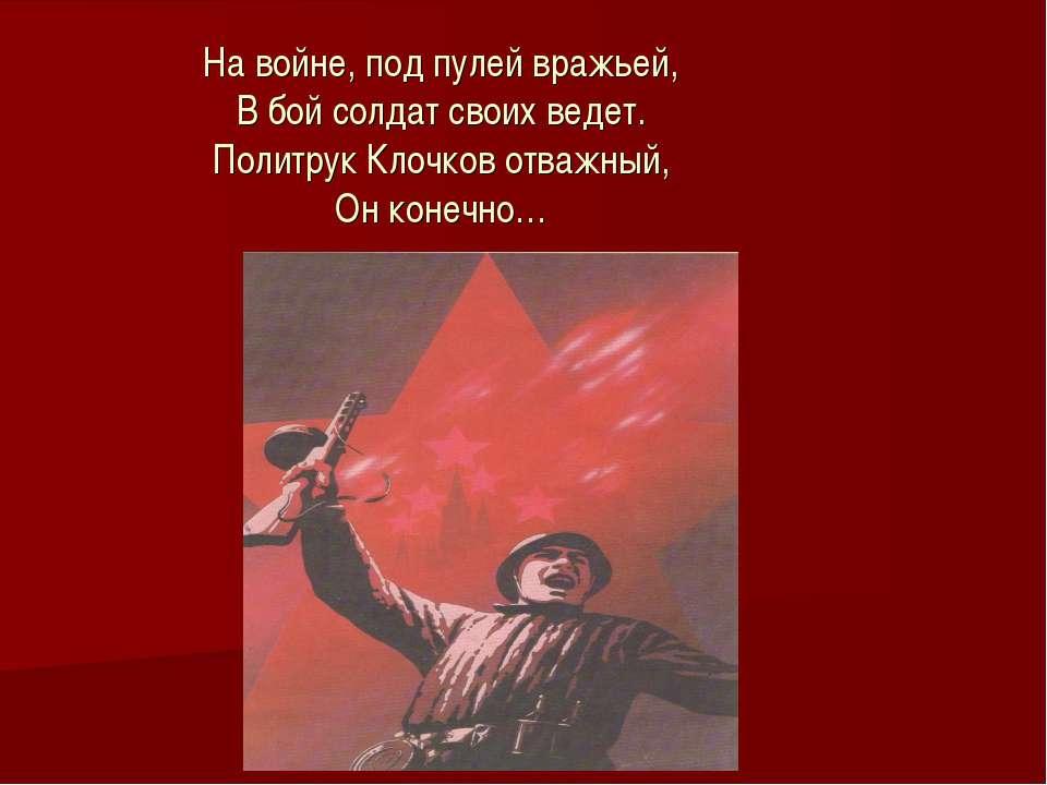 На войне, под пулей вражьей, В бой солдат своих ведет. Политрук Клочков отваж...